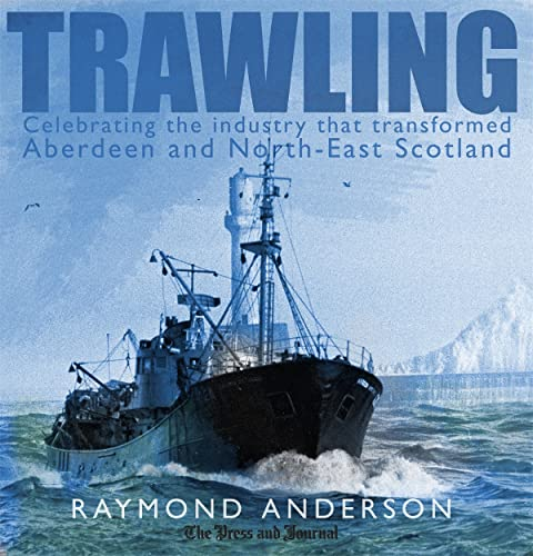 9781845021702: Trawling: Celebrating the Industry That Transformed Aberdeen and the North-East of Scotland