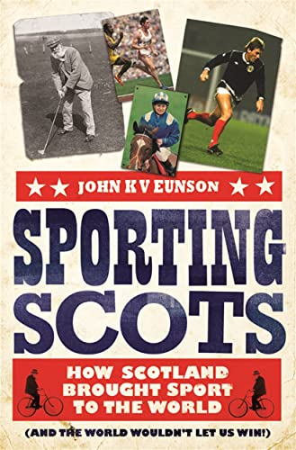 9781845024147: Sporting Scots: How Scotland Brought Sport to the World (and the World Wouldn't Let Us Win!). John K.V. Eunson