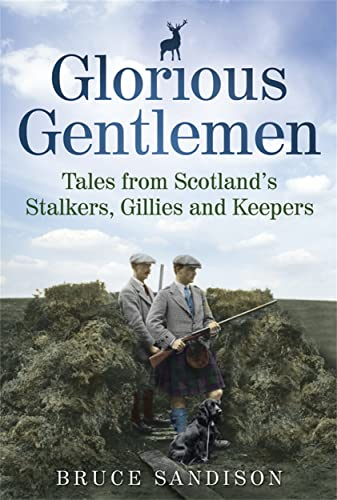 Glorious Gentlemen: Tales from Scotland's Stalkers, Gillies and Keepers. Bruce Sandison: Bruce...