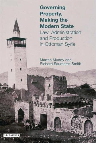 Governing Property, Making the Modern State: Law, Administration and Production in Ottoman Syria (...