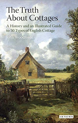 The Truth About Cottages: A History and an Illustrated Guide to 50 Types of English Cottage: ...