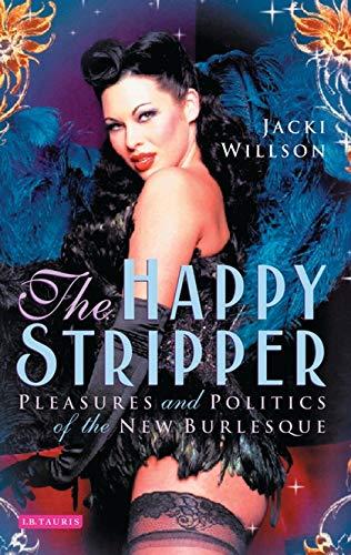 The Happy Stripper: Pleasures and Politics of the New Burlesque: Willson, Jacki