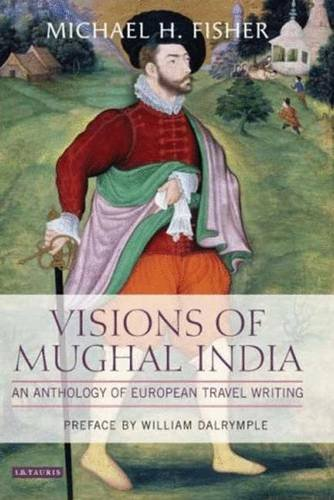 Visions of Mughal India: An Anthology of European Travel Writing: Michael H. Fisher (ed.); Preface ...