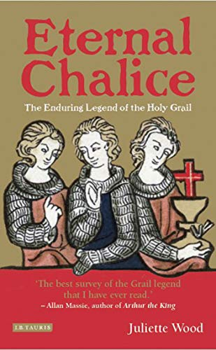 Eternal Chalice: The Enduring Legend of the Holy Grail: Juliette Wood