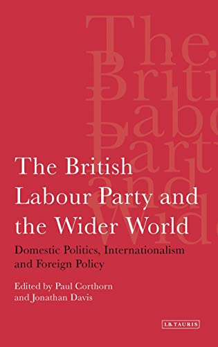 The British Labour Party and the Wider World: Domestic Politics, Internationalism and Foreign ...