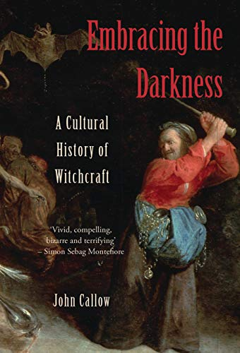 Embracing the Darkness: A Cultural History of Witchcraft: Callow, John