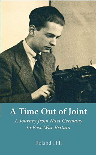 A Time out of Joint: A Journey from Nazi Germany to Post-War Britain: Roland Hill