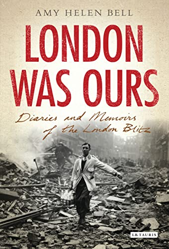 London Was Ours: Diaries and Memoirs of the London Blitz: Amy Helen Bell