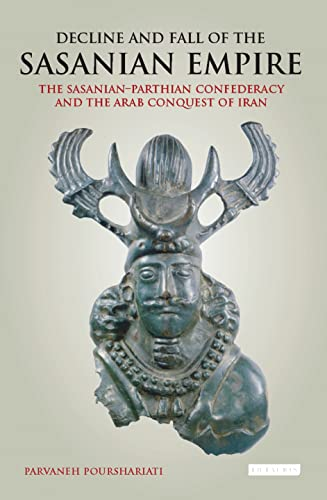 9781845116453: Decline and Fall of the Sasanian Empire: The Sasanian-Parthian Confederacy and the Arab Conquest of Iran (International Library of Iranian Studies)