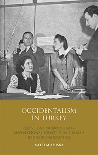 Occidentalism in Turkey: Questions of Modernity and National Identity in Turkish Radio Broadcasting...