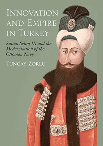 9781845116941: Innovation and Empire in Turkey: Sultan Selim III and the Modernisation of the Ottoman Navy (Tauris Academic Studies)
