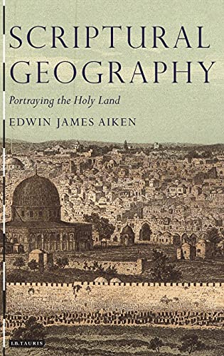 Scriptural Geography: Portraying the Holy Land (Tauris Historical Geography): Aiken, Edwin J.