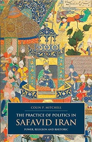 The Practice of Politics in Safavid Iran: Power, Religion and Rhetoric (British Institute of ...
