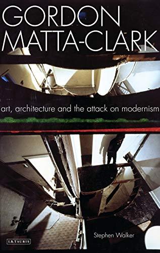 9781845119669: Gordon Matta-Clark: Art, Architecture and the Attack on Modernism