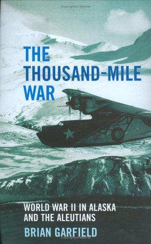 The Thousand-mile War: World War II in Alaska and the Aleutians: Garfield, Brian