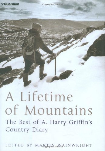 A Lifetime of Mountains: The Best of A.Harry Griffin's 'Country Diary': Griffin, A.H...