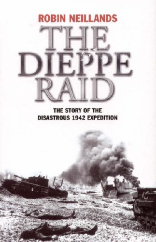 The Dieppe Raid: The Story of the Disastrous 1942 Expedition: Neillands, Robin