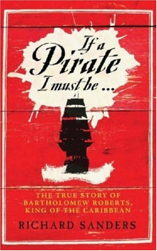If a Pirate I Must Be .: The True Story of Bartholomew Roberts, King of the Caribbean: Richards ...
