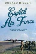 THE EIGHTH AIR FORCE: THE AMERICAN BOMBER CREWS IN BRITAIN: DONALD MILLER