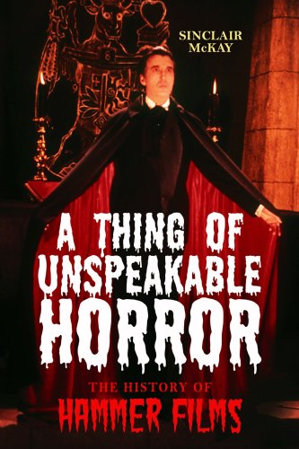 A Thing of Unspeakable Horror: The History of Hammer Films: McKay, Sinclair