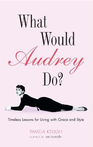 WHAT WOULD AUDREY DO? : Timeless Lessons for Living with Grace and Style: Pamela Keogh