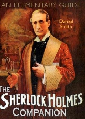 The Sherlock Holmes Companion: An Elementary Guide: Daniel Smith