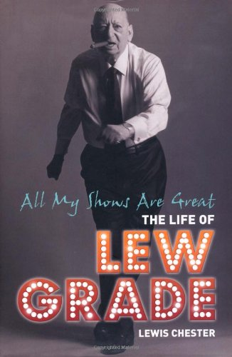 All My Shows Are Great: The Life of Lew Grade: Chester, Lewis