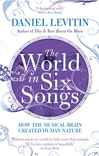 The World in Six Songs: How the Musical Brain Created Human Nature: Levitin, Daniel