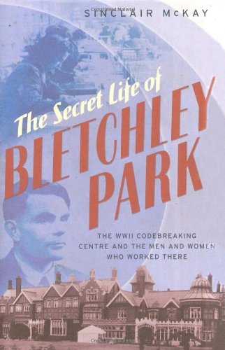 THE SECRET LIFE OF BLETCHLEY PARK. The History of the Wartime Codebreaking Centre and the Men and...