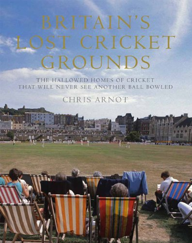 9781845135911: Britain's Lost Cricket Grounds: Forty Hallowed Homes of Cricket That Will Never See Another Ball Bowled