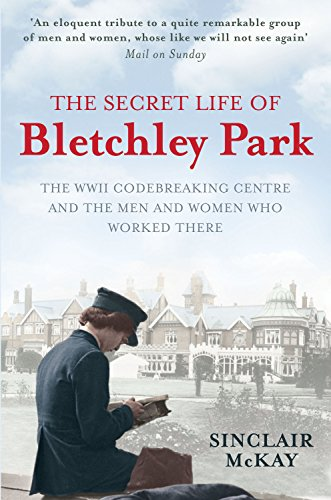 THE SECRET LIFE OF BLETCHLEY PARK. The WWII Codebreaking Centre and the Men and Women who Worked ...