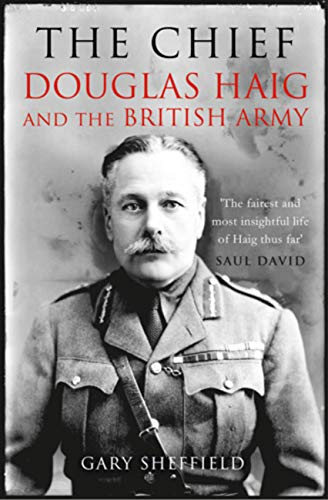The Chief: Douglas Haig and the British Army: Sheffield, Gary