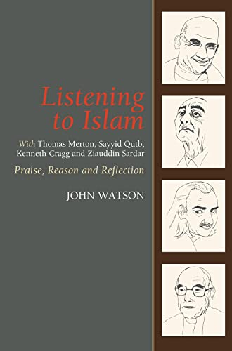 9781845191016: Listening to Islam: With Thomas Merton, Sayyid Qutb, Kenneth Cragg and Ziauddin Sardar: Praise, Reason and Reflection