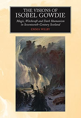 Visions of Isobel Gowdie: Magic, Witchcraft and Dark Shamanism in Seventeenth-Century Scotland (...