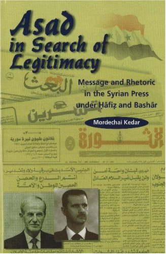 Asad in Search of Legitimacy: Message and Rhetoric in the Syrian Press Under Hafiz and Bashar: ...