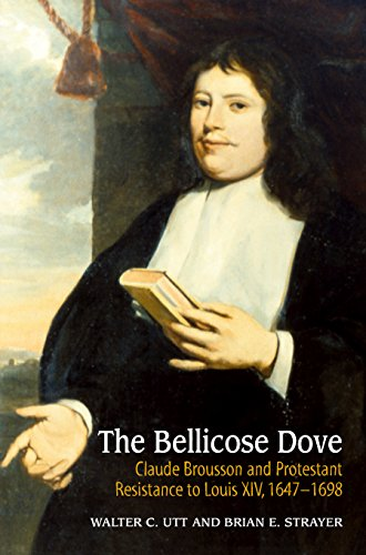 9781845191962: The Bellicose Dove: Claude Brousson and Protestant Resistance to Louis XIV, 1647-1698