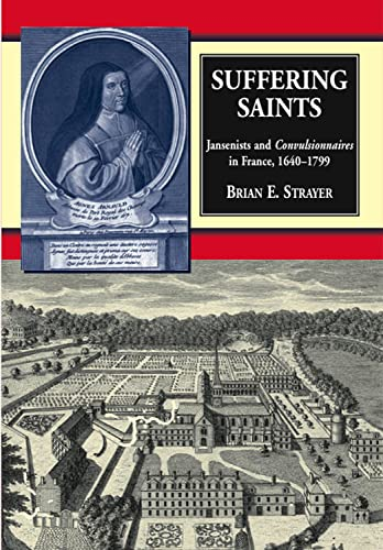 Suffering Saints: Jansenists and Convulsionnaires in France, 1640-1799 (Hardback): Brian E. Strayer