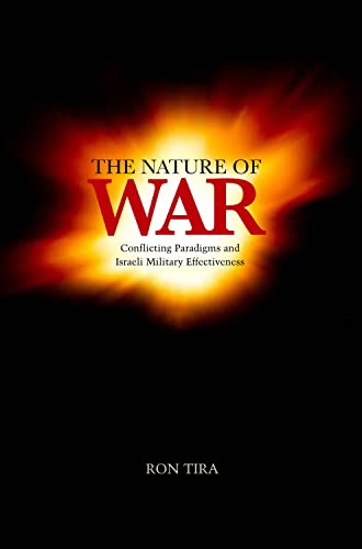 The Nature of War: Conflicting Paradigms and Israeli Military Effectiveness: Tira, Ron