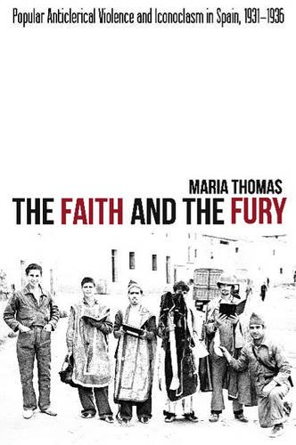 Faith & the Fury: Popular Anticlerical Violence & Iconoclasm in Spain, 1931-1936: Thomas, ...