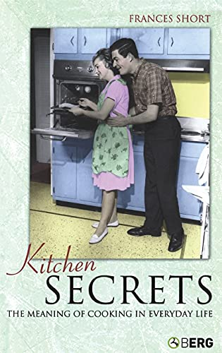 Kitchen Secrets: The Meaning of Cooking in Everyday Life: Short, Frances