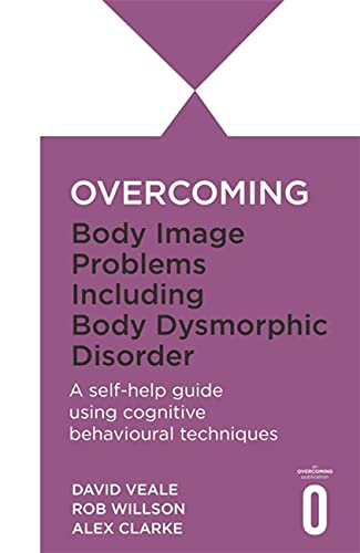 Overcoming Body Image Problems Including Body Dysmorphic Disorder: a Self-help Guide Using ...