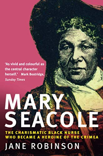 Mary Seacole: The Charismatic Black Nurse Who Became a Heroine of the Crimea: Jane Robinson