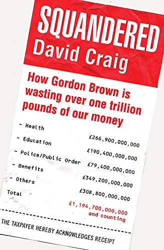 Squandered: How Gordon Brown is Wasting Over One Trillion Pounds of Our Money: Craig, David
