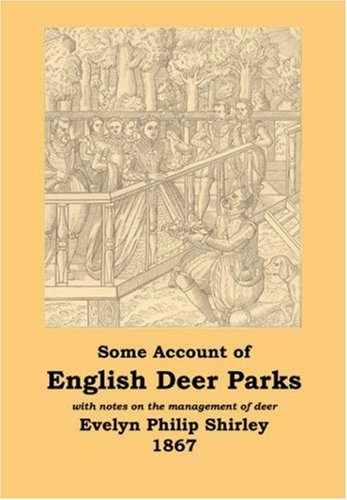 English Deer Parks with notes on the Management of Deer, Some Account of: Evelyn Philip Shirley