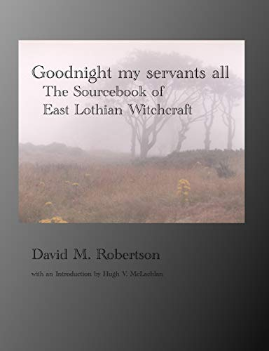 9781845300418: Goodnight My Servants All: The Sourcebook of East Lothian Witchcraft