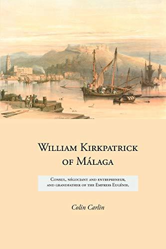 9781845300715: William Kirkpatrick of Málaga: Consul, négociant and entrepreneur, and grandfather of the Empress Eugénie (Family Histories)