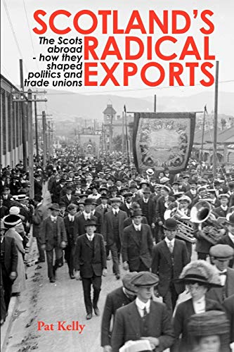 Scotlands Radical Exports: The Scots Abroad - How They Shaped Politics and Trade Unions: Pat Kelly