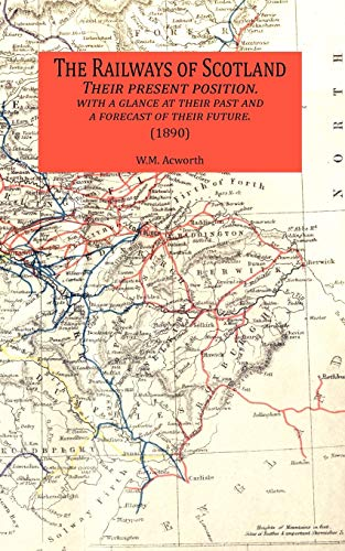 The Railways of Scotland Their Present Position. with a Glance at Their Past and a Forecast of ...