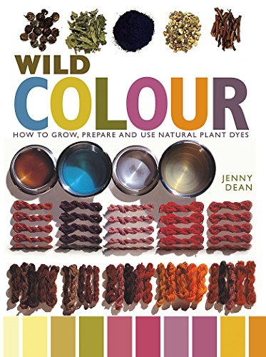 Wild Colour: How to Grow, Prepare and Use Natural Plant Dyes: Jenny, Dean