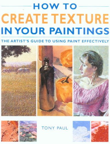 How to Create Texture in Your Paintings: The Artist's Guide to Using Paint Effectively (9781845370480) by Tony Paul